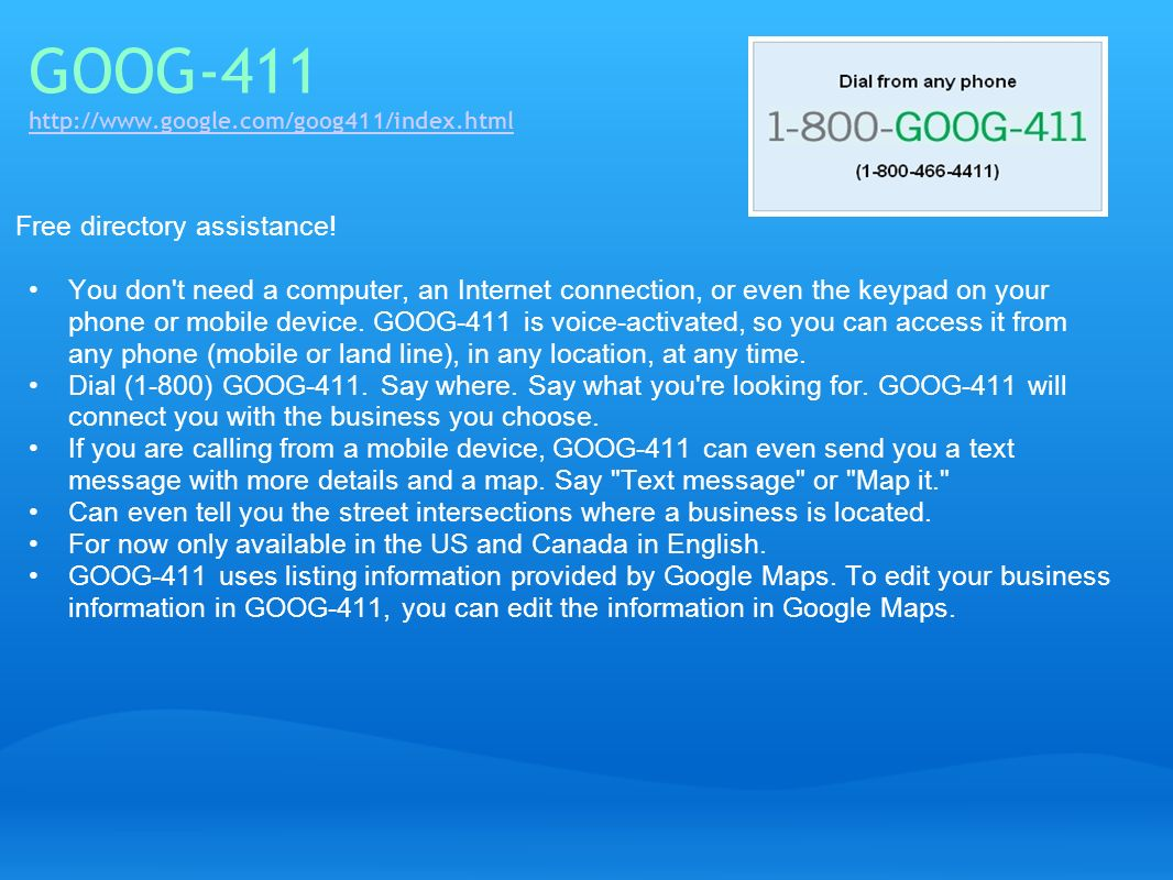 GOOG-411 http://www.google.com/goog411/index.html http://www.google.com/goog411/index.html Free directory assistance! You don't need a computer, an In