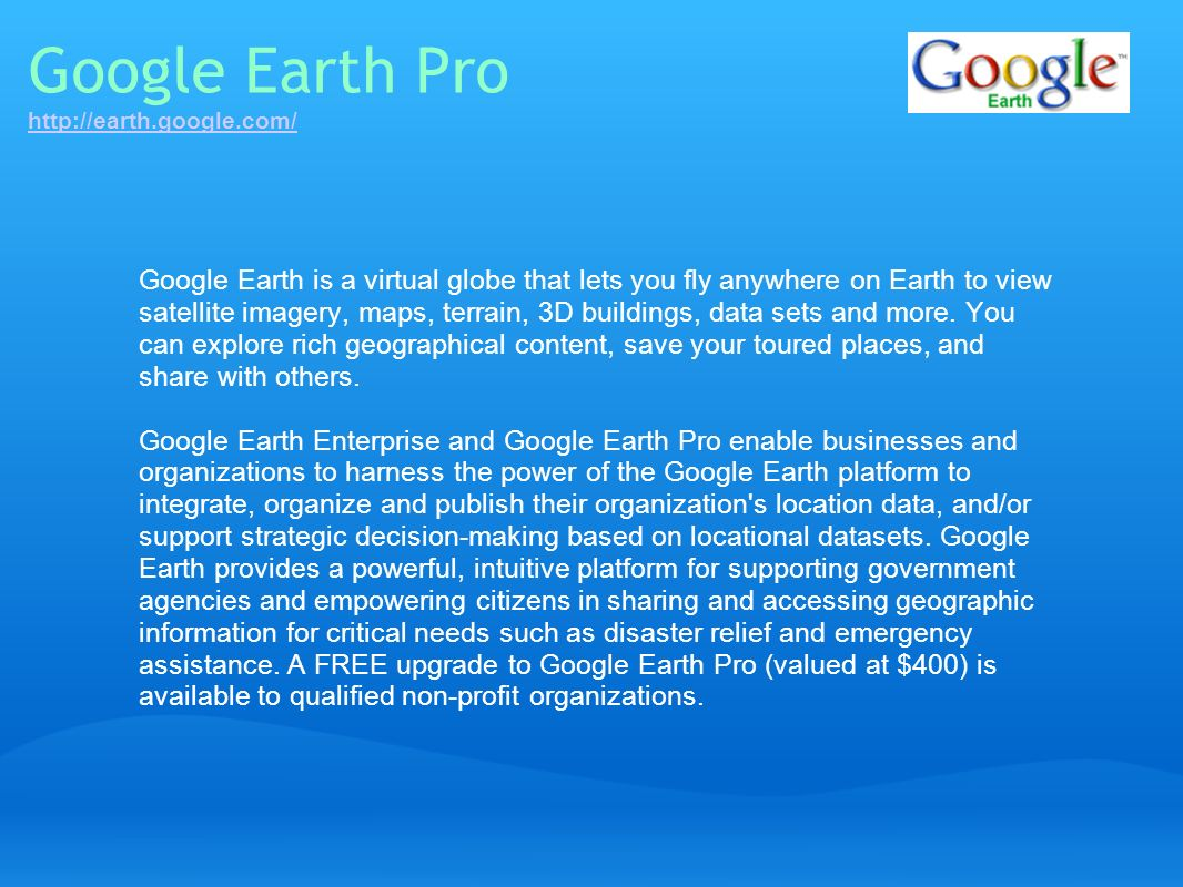 Google Earth Pro http://earth.google.com/ http://earth.google.com/ Google Earth is a virtual globe that lets you fly anywhere on Earth to view satelli