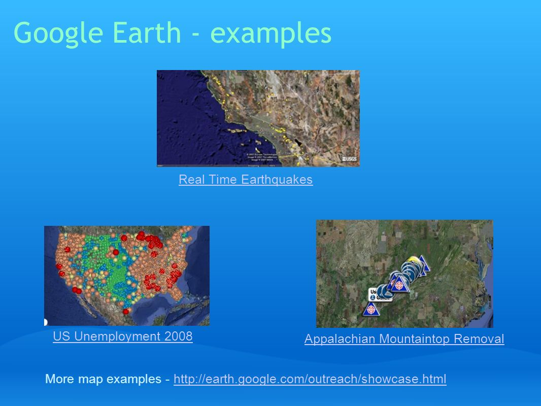 Google Earth - examples Real Time Earthquakes More map examples - http://earth.google.com/outreach/showcase.htmlhttp://earth.google.com/outreach/showc