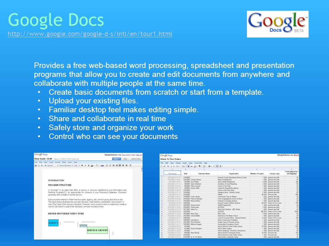 Google Docs http://www.google.com/google-d-s/intl/en/tour1.html http://www.google.com/google-d-s/intl/en/tour1.html Provides a free web-based word processing, spreadsheet and presentation programs that allow you to create and edit documents from anywhere and collaborate with multiple people at the same time.