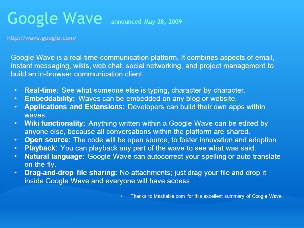 Google Wave - announced May 28, 2009 http://wave.google.com/ http://wave.google.com/ Google Wave is a real-time communication platform. It combines as