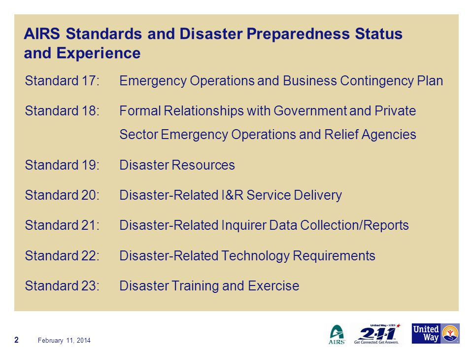 2-1-1 Disaster Preparedness Status and Experience Related Standards Standard 17: Emergency Operations and Business Contingency Plan Standard 22: Disaster-Related Technology Requirements Standard 23: Disaster Training and Exercise February 11, 2014 13 Discussion: Stages of disaster (prepare, response, relief, recovery, mitigation) Formal vs informal role Compensation
