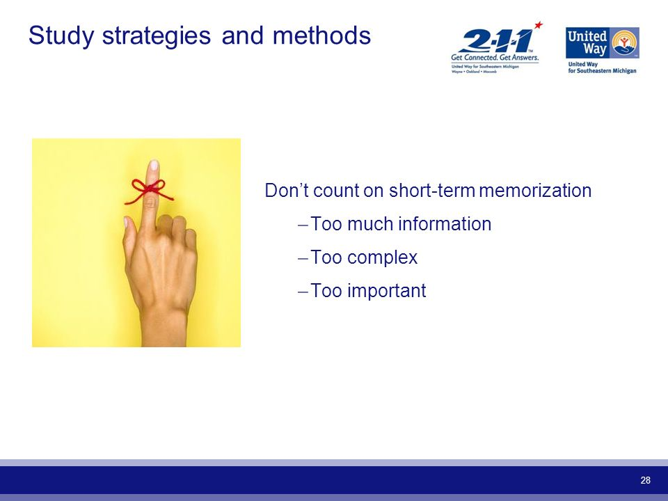 28 Study strategies and methods Dont count on short-term memorization –Too much information –Too complex –Too important