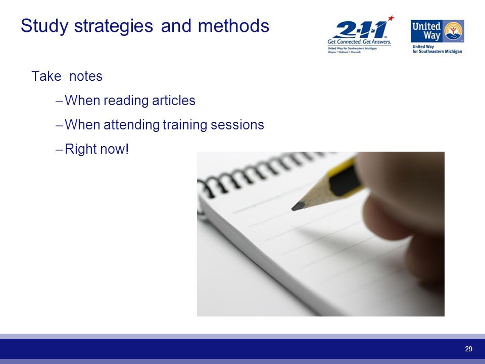 29 Study strategies and methods Take notes –When reading articles –When attending training sessions –Right now!