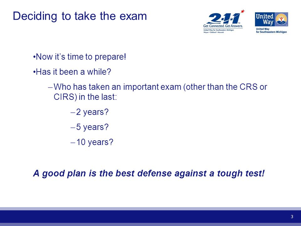 3 Deciding to take the exam Now its time to prepare! Has it been a while? –Who has taken an important exam (other than the CRS or CIRS) in the last: –