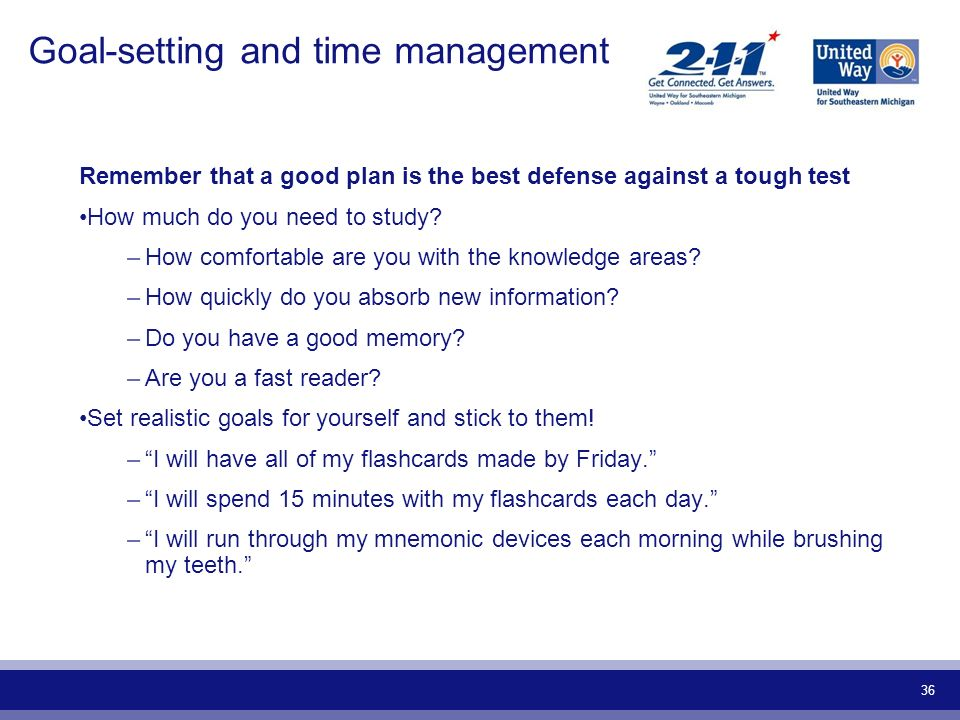 36 Goal-setting and time management Remember that a good plan is the best defense against a tough test How much do you need to study? –How comfortable