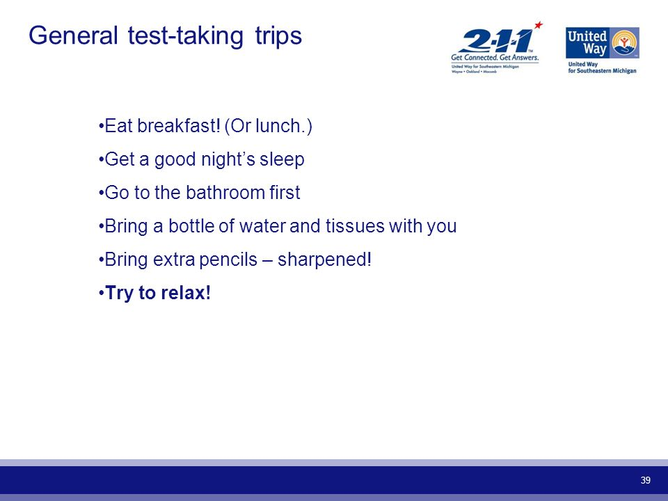 39 General test-taking trips Eat breakfast! (Or lunch.) Get a good nights sleep Go to the bathroom first Bring a bottle of water and tissues with you