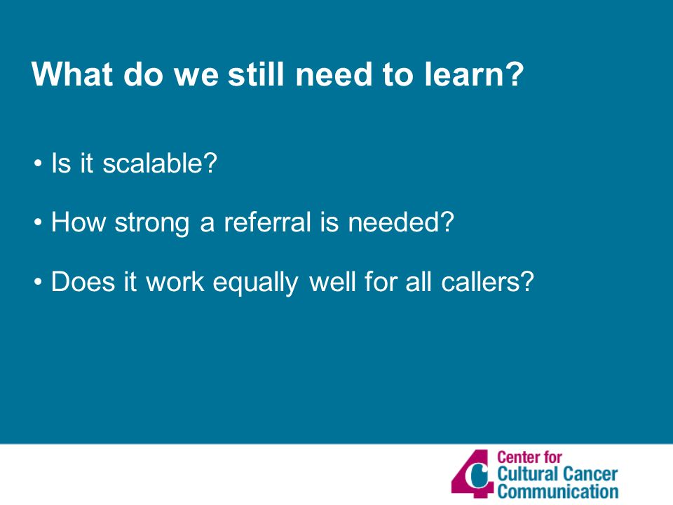 What do we still need to learn. Is it scalable. How strong a referral is needed.