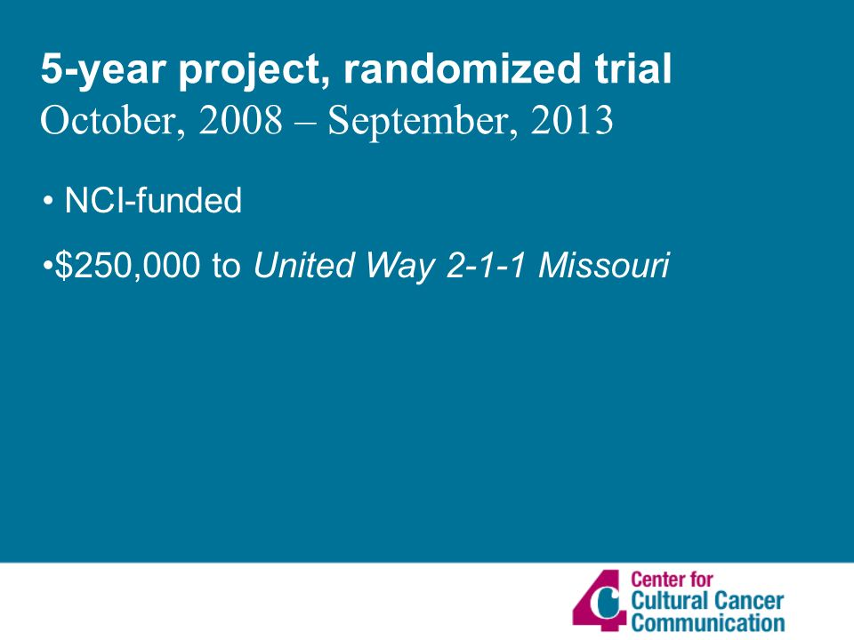 5-year project, randomized trial October, 2008 – September, 2013 NCI-funded $250,000 to United Way Missouri