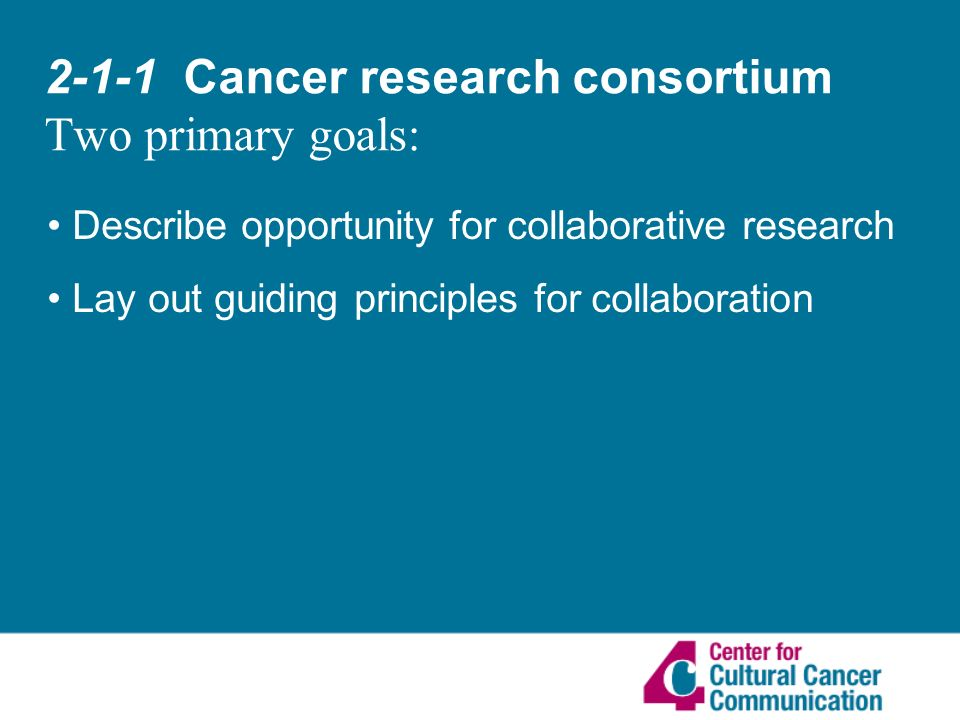 2-1-1 Cancer research consortium Two primary goals: Describe opportunity for collaborative research Lay out guiding principles for collaboration