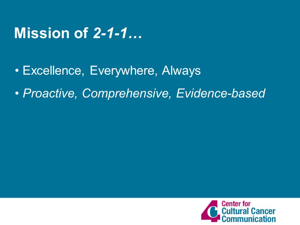Mission of 2-1-1… Excellence, Everywhere, Always Proactive, Comprehensive, Evidence-based