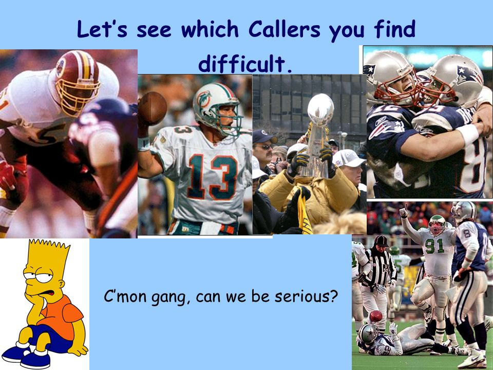 Lets see which Callers you find difficult. Cmon gang, can we be serious?