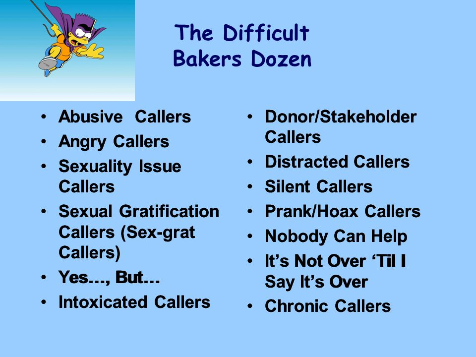 The Difficult Bakers Dozen Abusive Callers Angry Callers Sexuality Issue Callers Sexual Gratification Callers (Sex-grat Callers) Yes…, But… Intoxicate
