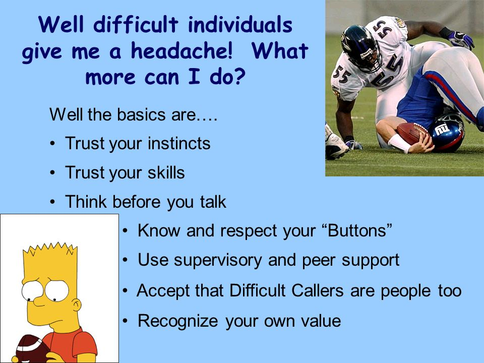 Well difficult individuals give me a headache! What more can I do? Well the basics are…. Trust your instincts Trust your skills Think before you talk