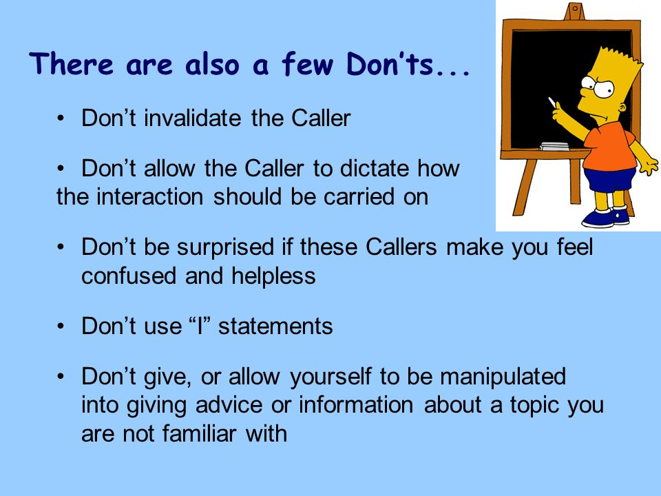 There are also a few Donts... Dont invalidate the Caller Dont allow the Caller to dictate how the interaction should be carried on Dont be surprised i
