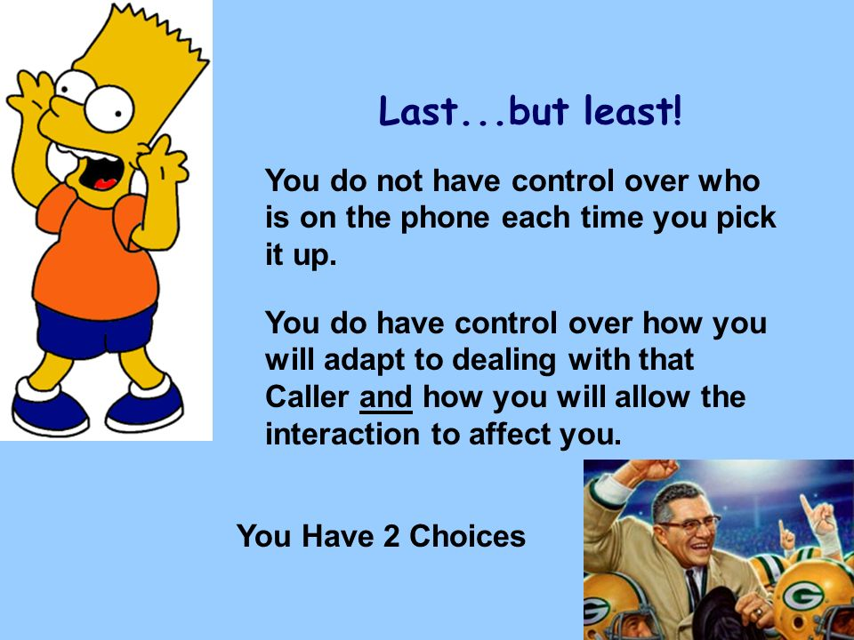 Last...but least! You do not have control over who is on the phone each time you pick it up. You do have control over how you will adapt to dealing wi