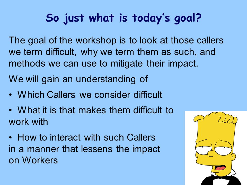 So just what is todays goal? The goal of the workshop is to look at those callers we term difficult, why we term them as such, and methods we can use