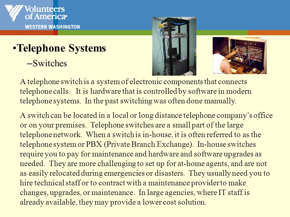 Telephone Systems –Switches A telephone switch is a system of electronic components that connects telephone calls. It is hardware that is controlled b