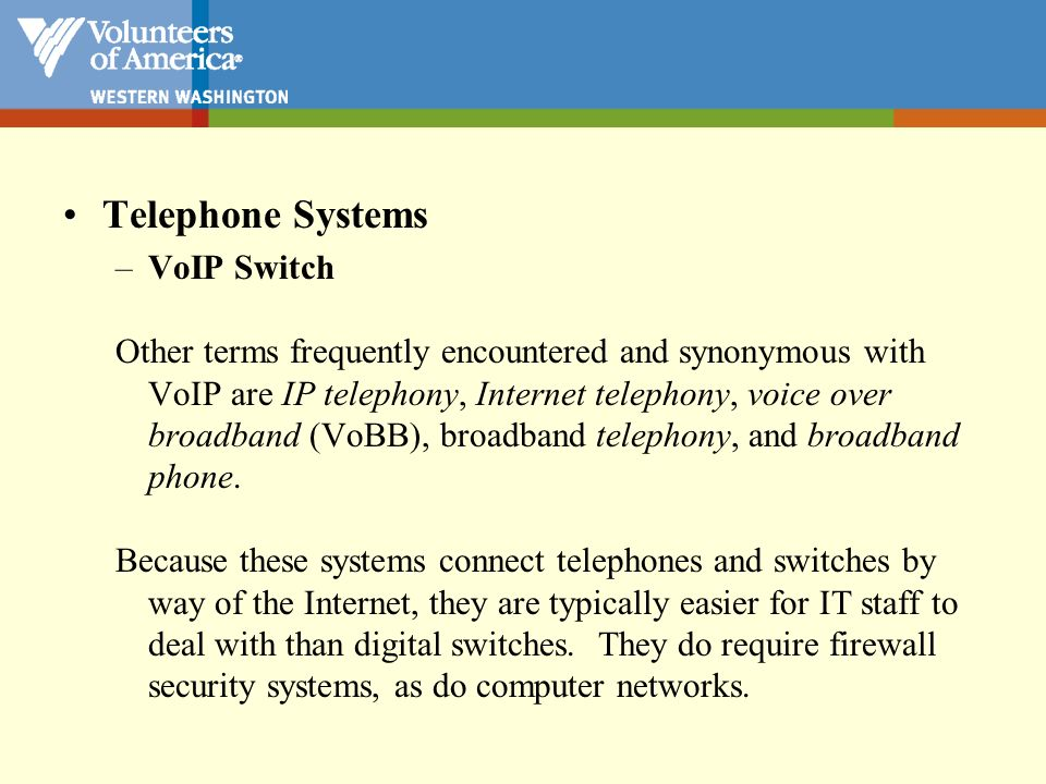 Telephone Systems –VoIP Switch Other terms frequently encountered and synonymous with VoIP are IP telephony, Internet telephony, voice over broadband