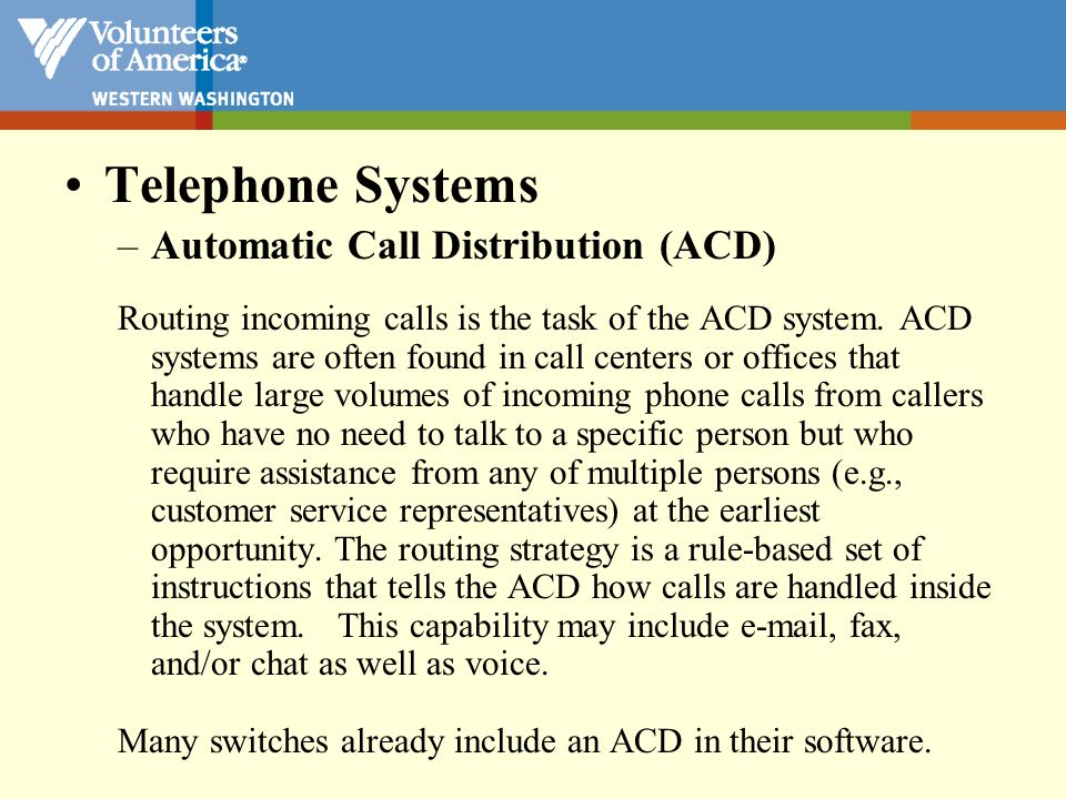 Telephone Systems –Automatic Call Distribution (ACD) Routing incoming calls is the task of the ACD system. ACD systems are often found in call centers