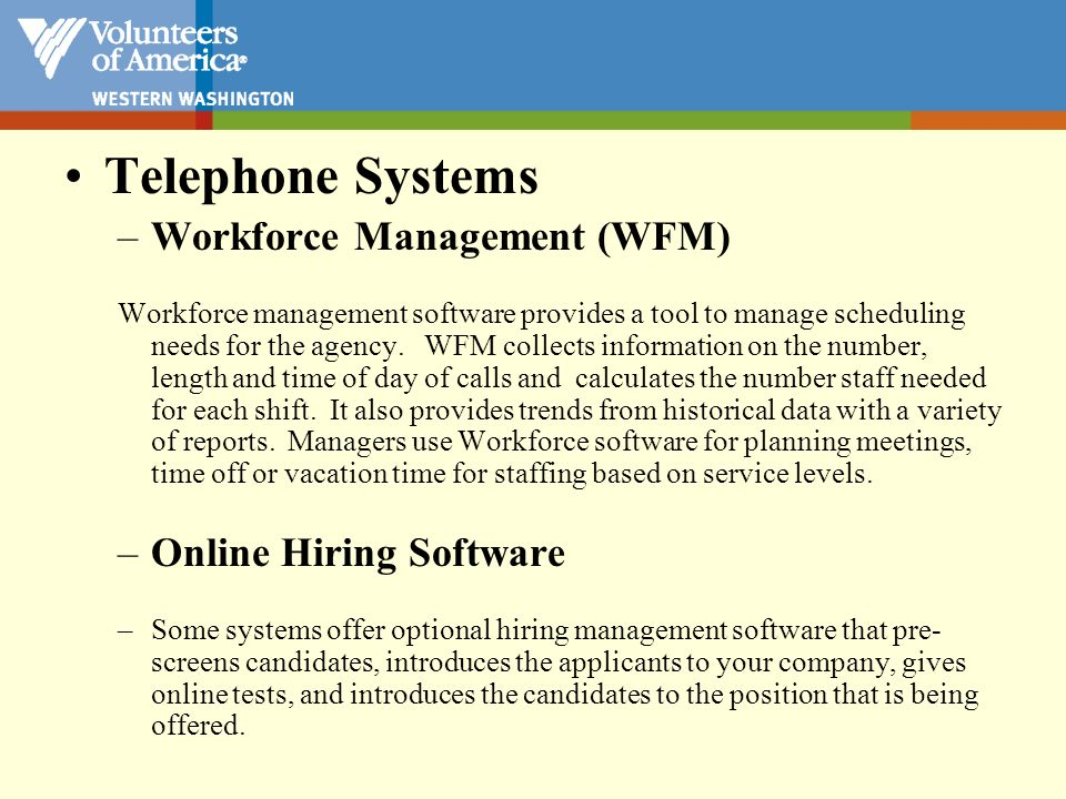 Telephone Systems –Workforce Management (WFM) Workforce management software provides a tool to manage scheduling needs for the agency. WFM collects in
