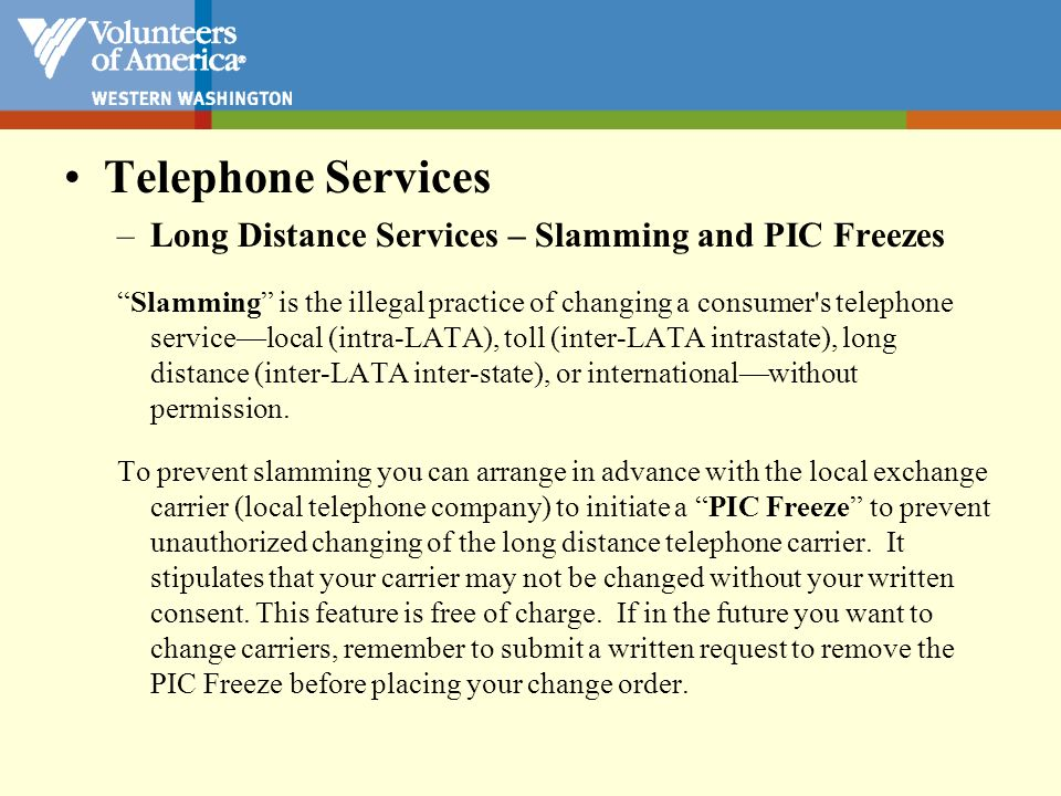 Telephone Services –Long Distance Services – Slamming and PIC Freezes Slamming is the illegal practice of changing a consumer's telephone servicelocal