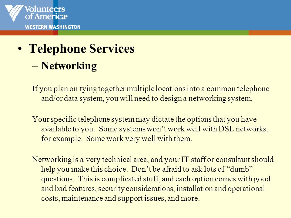 Telephone Services –Networking If you plan on tying together multiple locations into a common telephone and/or data system, you will need to design a