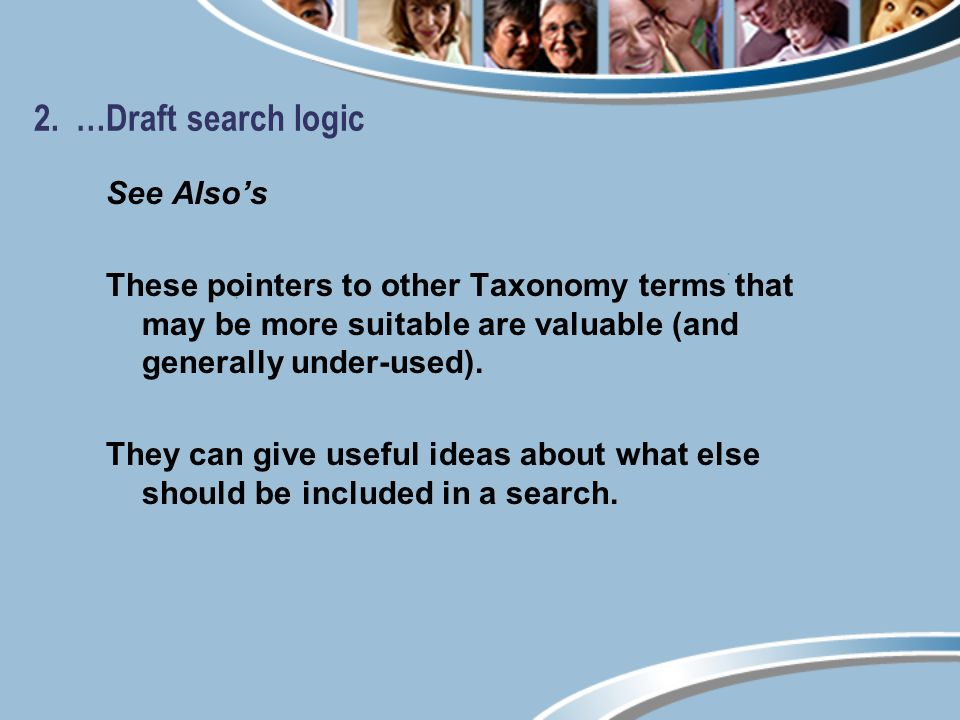 2. …Draft search logic See Alsos These pointers to other Taxonomy terms that may be more suitable are valuable (and generally under-used). They can gi