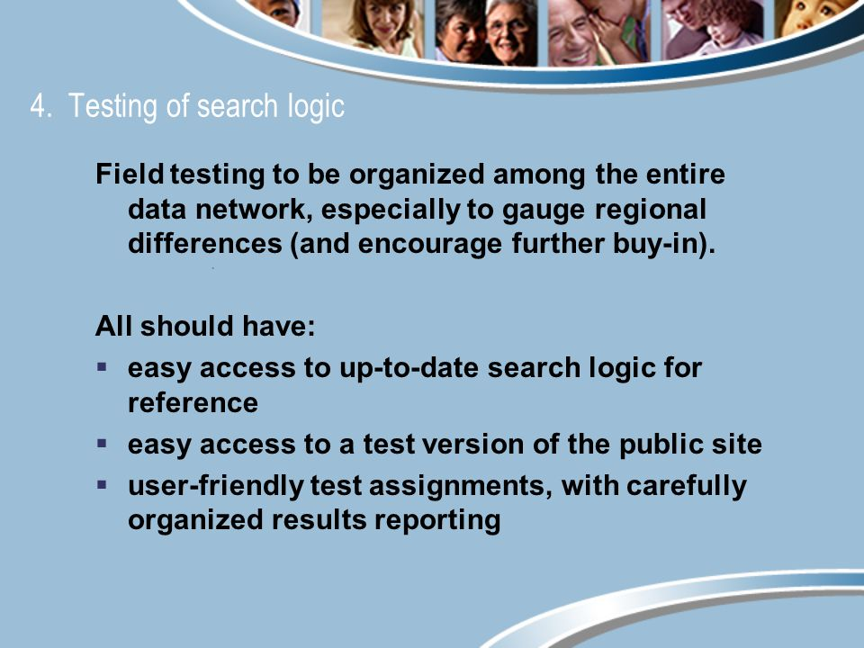 4. Testing of search logic Field testing to be organized among the entire data network, especially to gauge regional differences (and encourage furthe