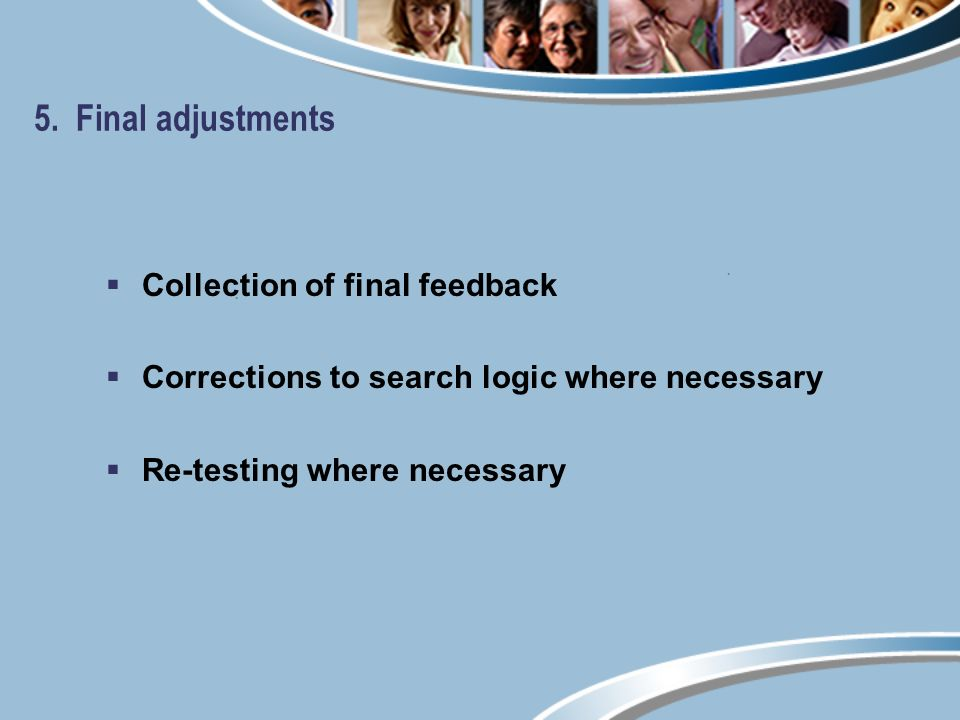 5. Final adjustments Collection of final feedback Corrections to search logic where necessary Re-testing where necessary