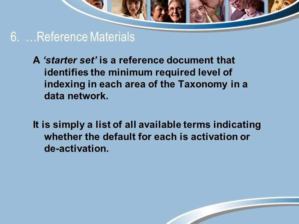 6. …Reference Materials A starter set is a reference document that identifies the minimum required level of indexing in each area of the Taxonomy in a