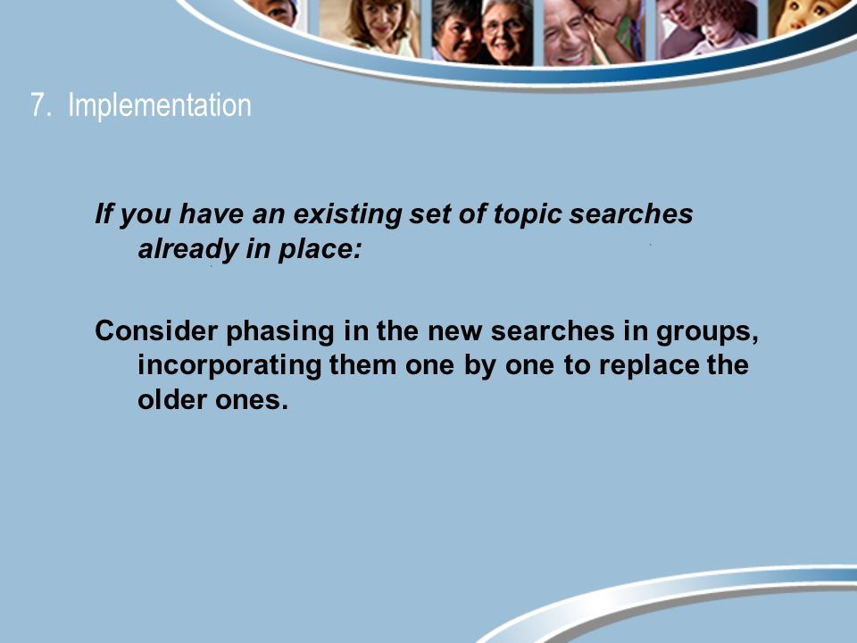 7. Implementation If you have an existing set of topic searches already in place: Consider phasing in the new searches in groups, incorporating them o