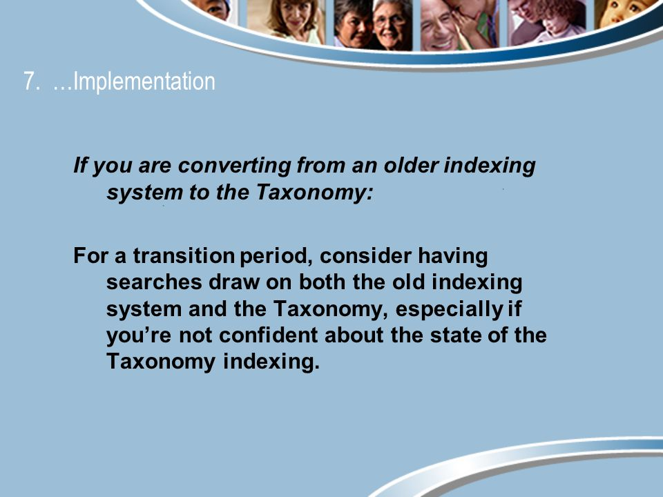 7. …Implementation If you are converting from an older indexing system to the Taxonomy: For a transition period, consider having searches draw on both
