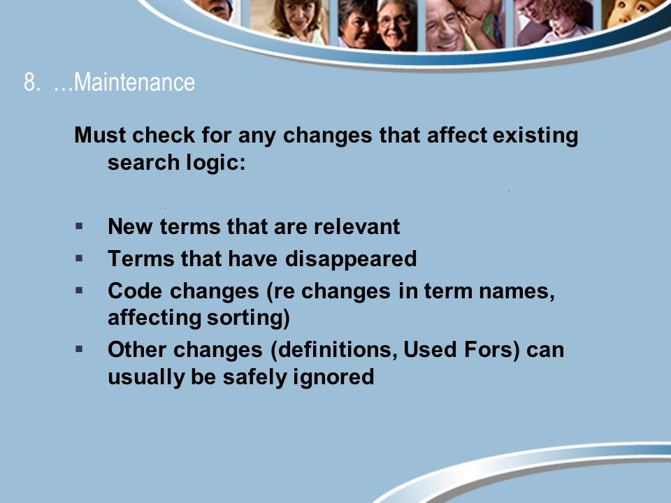 8. …Maintenance Must check for any changes that affect existing search logic: New terms that are relevant Terms that have disappeared Code changes (re