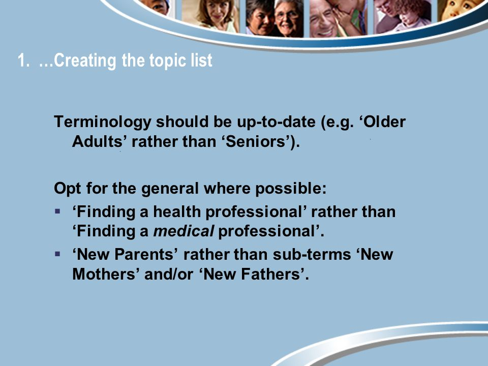 1. …Creating the topic list Terminology should be up-to-date (e.g. Older Adults rather than Seniors). Opt for the general where possible: Finding a he