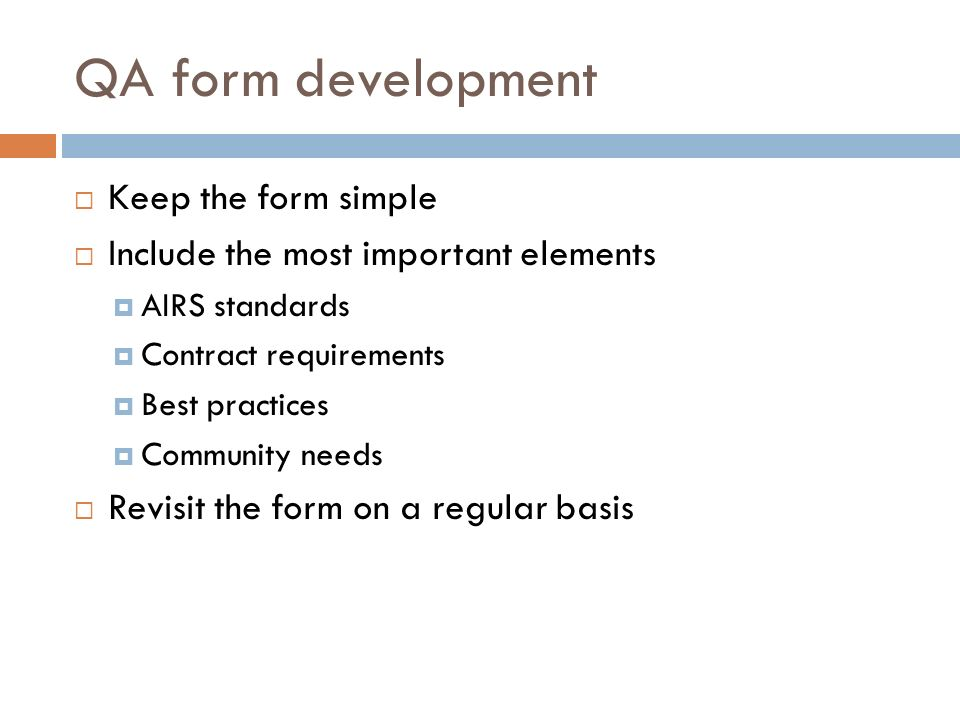 QA form development Keep the form simple Include the most important elements AIRS standards Contract requirements Best practices Community needs Revisit the form on a regular basis