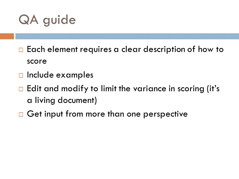 QA guide Each element requires a clear description of how to score Include examples Edit and modify to limit the variance in scoring (its a living document) Get input from more than one perspective