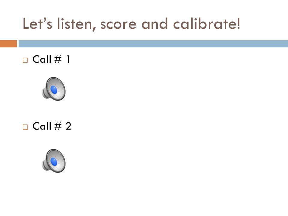 Lets listen, score and calibrate! Call # 1 Call # 2