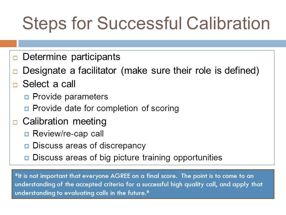 Steps for Successful Calibration Determine participants Designate a facilitator (make sure their role is defined) Select a call Provide parameters Pro