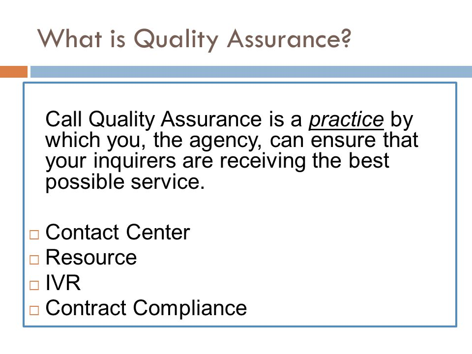 What is Quality Assurance? Call Quality Assurance is a practice by which you, the agency, can ensure that your inquirers are receiving the best possib