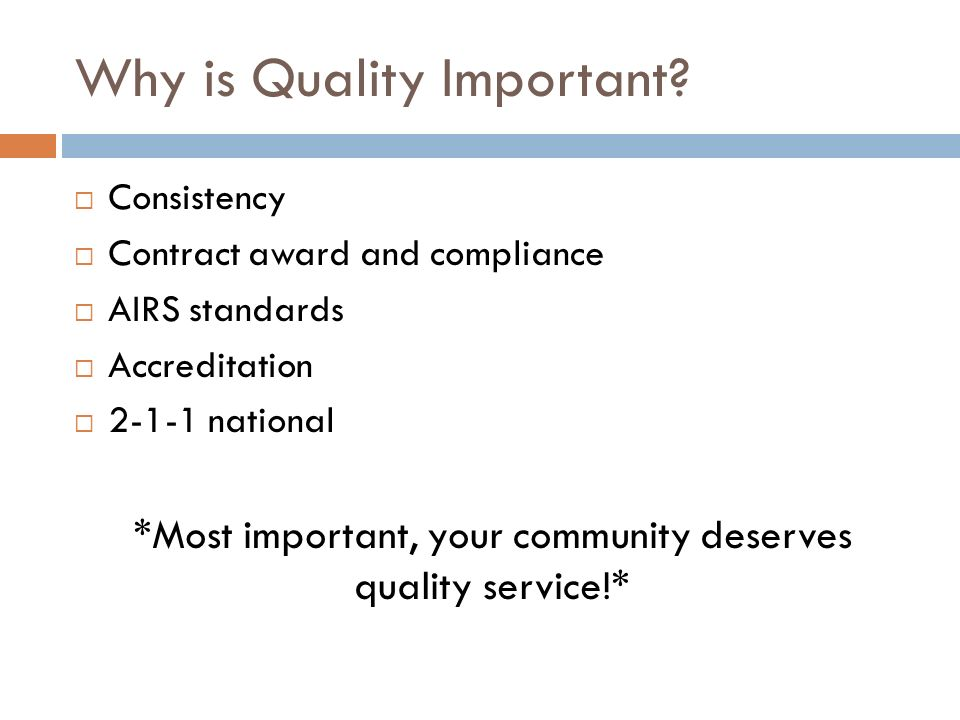 Why is Quality Important? Consistency Contract award and compliance AIRS standards Accreditation 2-1-1 national *Most important, your community deserv