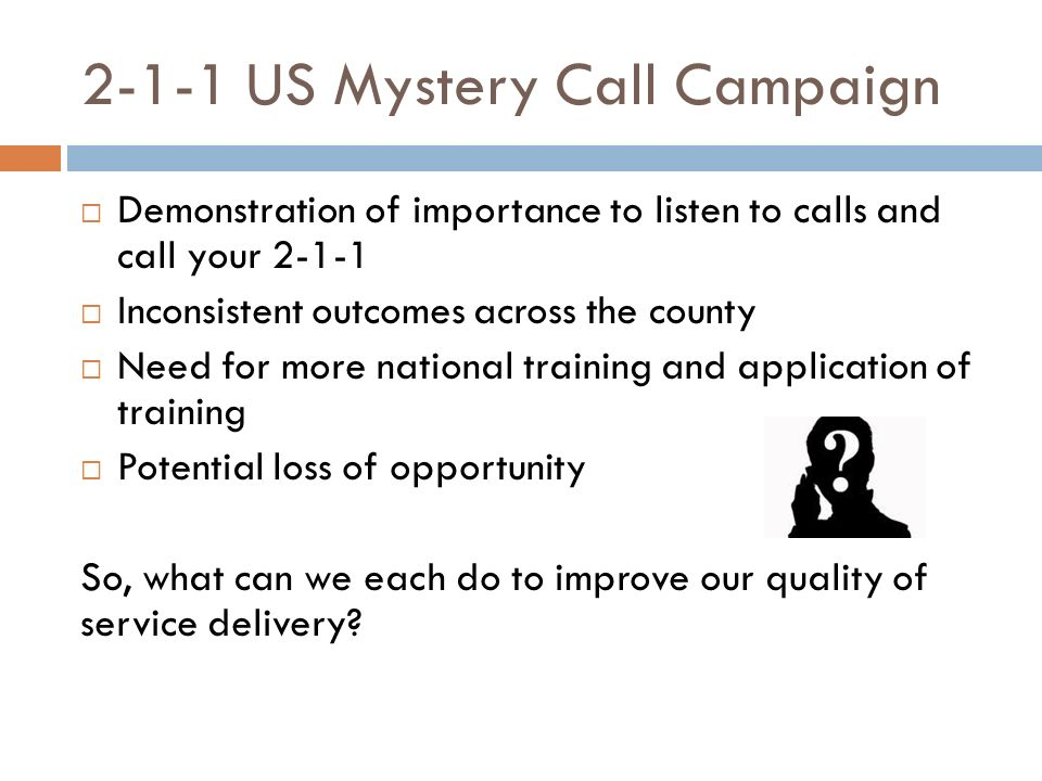 2-1-1 US Mystery Call Campaign Demonstration of importance to listen to calls and call your 2-1-1 Inconsistent outcomes across the county Need for more national training and application of training Potential loss of opportunity So, what can we each do to improve our quality of service delivery
