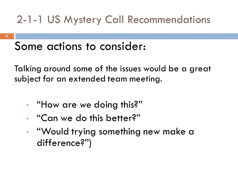 7 2-1-1 US Mystery Call Recommendations Some actions to consider: Talking around some of the issues would be a great subject for an extended team meeting.