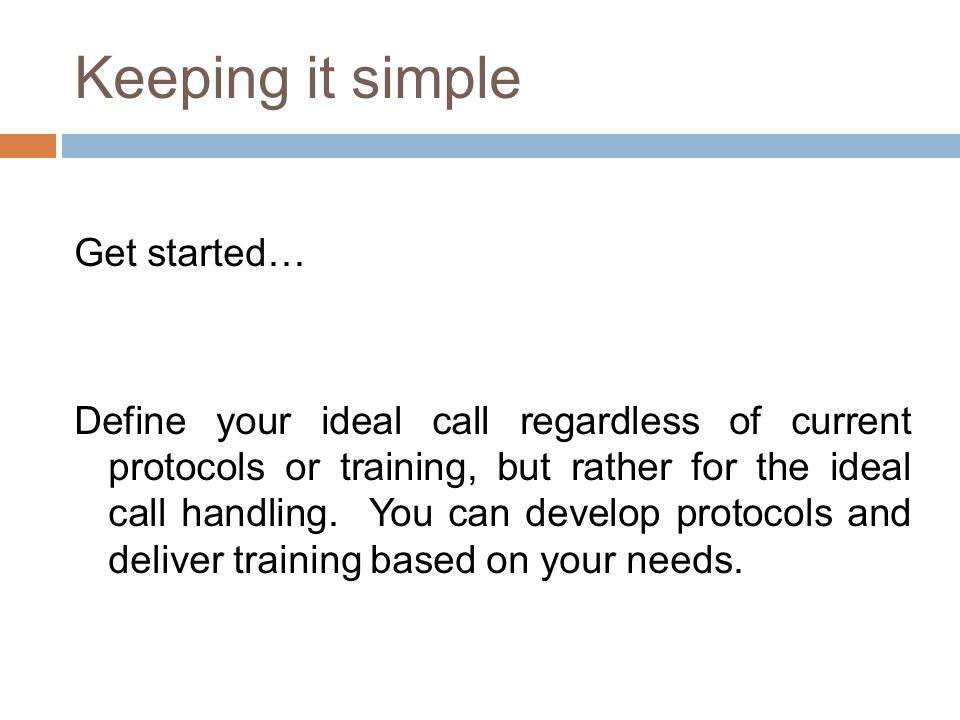 Keeping it simple Get started… Define your ideal call regardless of current protocols or training, but rather for the ideal call handling.