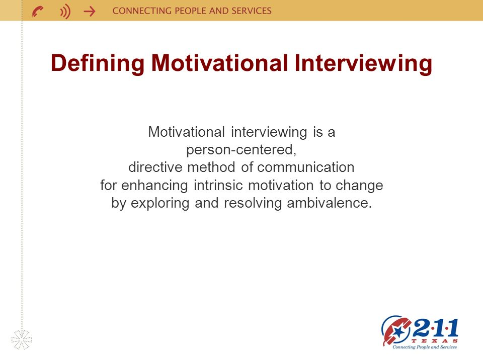 Defining Motivational Interviewing Motivational interviewing is a person-centered, directive method of communication for enhancing intrinsic motivation to change by exploring and resolving ambivalence.