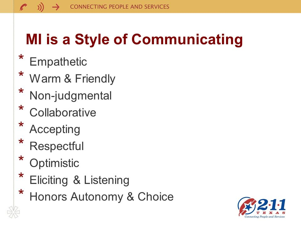 MI is a Style of Communicating * Empathetic * Warm & Friendly * Non-judgmental * Collaborative * Accepting * Respectful * Optimistic * Eliciting & Listening * Honors Autonomy & Choice