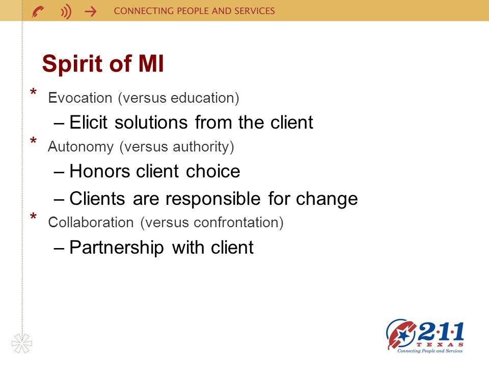 Spirit of MI * Evocation (versus education) –Elicit solutions from the client * Autonomy (versus authority) –Honors client choice –Clients are responsible for change * Collaboration (versus confrontation) –Partnership with client