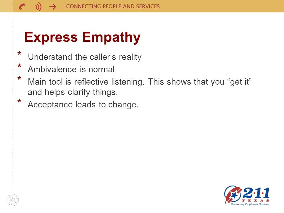 Express Empathy * Understand the callers reality * Ambivalence is normal * Main tool is reflective listening.
