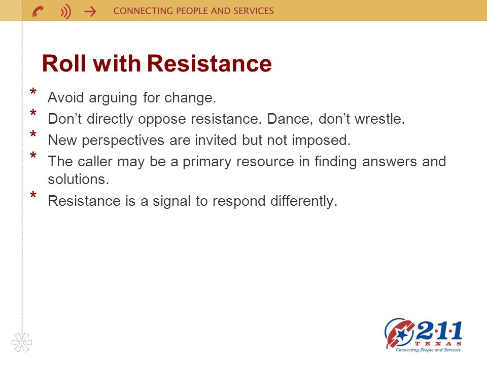 Roll with Resistance * Avoid arguing for change. * Dont directly oppose resistance. Dance, dont wrestle. * New perspectives are invited but not impose