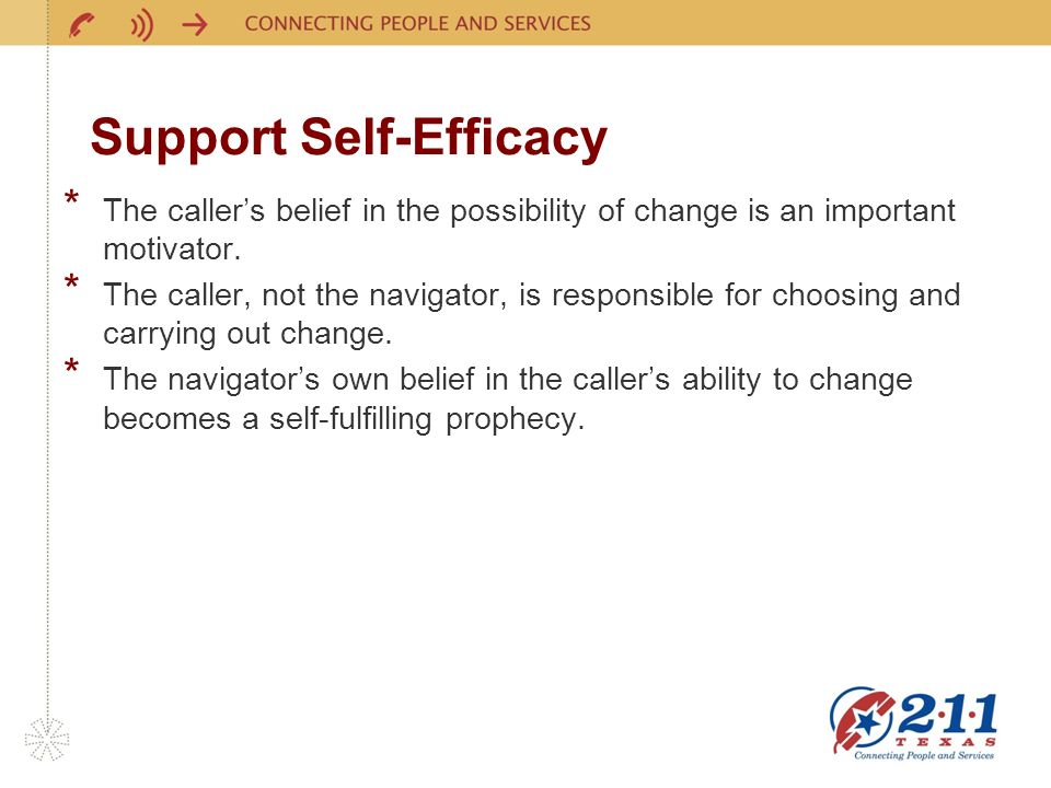 Support Self-Efficacy * The callers belief in the possibility of change is an important motivator. * The caller, not the navigator, is responsible for
